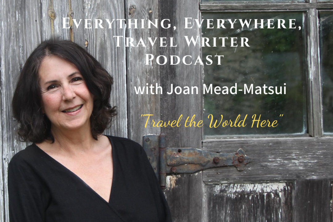 Everything, Everywhere, Travel Writer Podcast with Joan Mead-Matsui